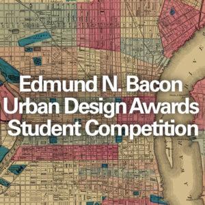 Edmund N. Bacon Urban Design Awards Student Competition
